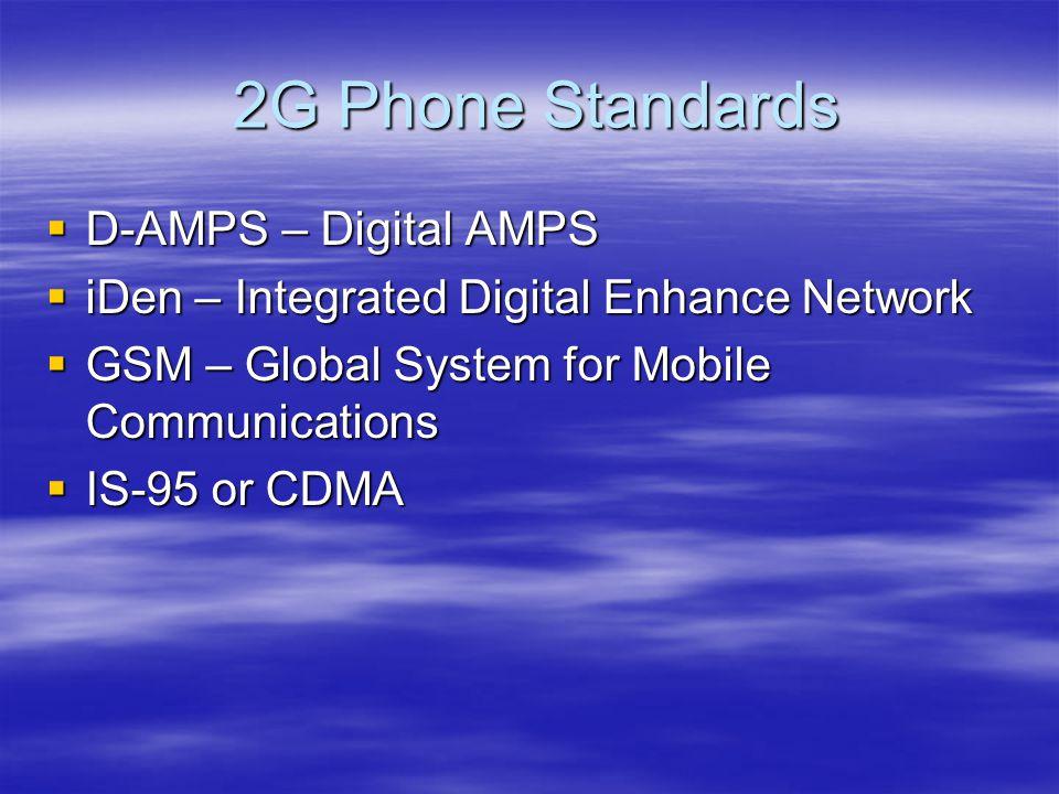2G Phone Standards 2G Phone Standards  D-AMPS – Digital AMPS  iDen – Integrated Digital Enhance Network  GSM – Global System for Mobile Communications  IS-95 or CDMA