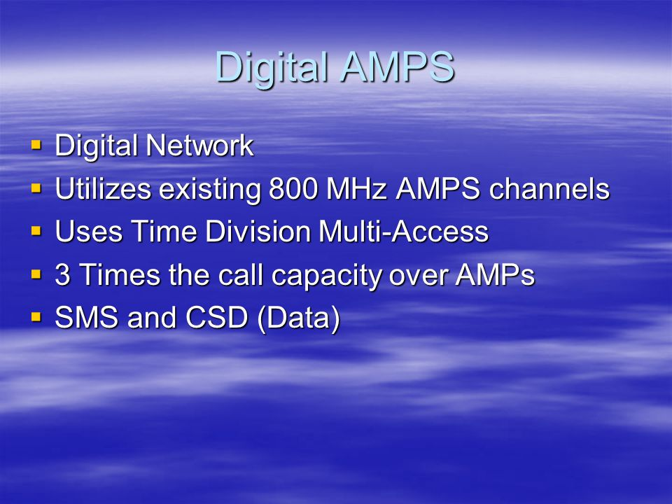 Digital AMPS  Digital Network  Utilizes existing 800 MHz AMPS channels  Uses Time Division Multi-Access  3 Times the call capacity over AMPs  SMS and CSD (Data)
