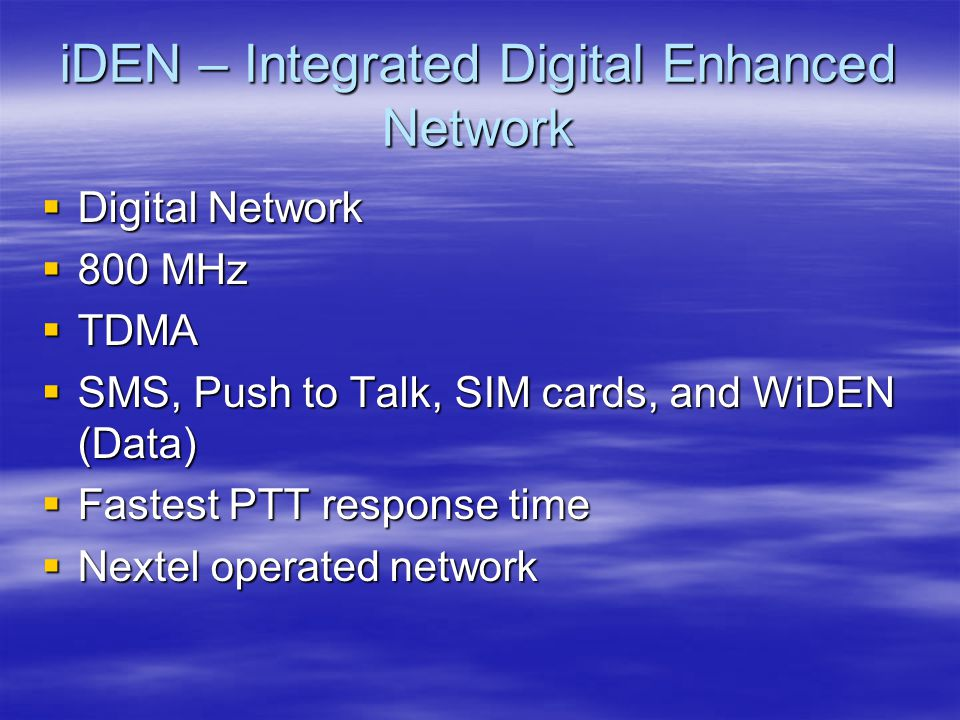 GSM - Global System for Mobile Communications  Digital Network  850 MHz and 1900 MHz  TDMA  Most used standard today  SMS, SIM cards and later PTT  Data thru CSD, GPRS, EDGE  Cingular and T-Mobile operate networks