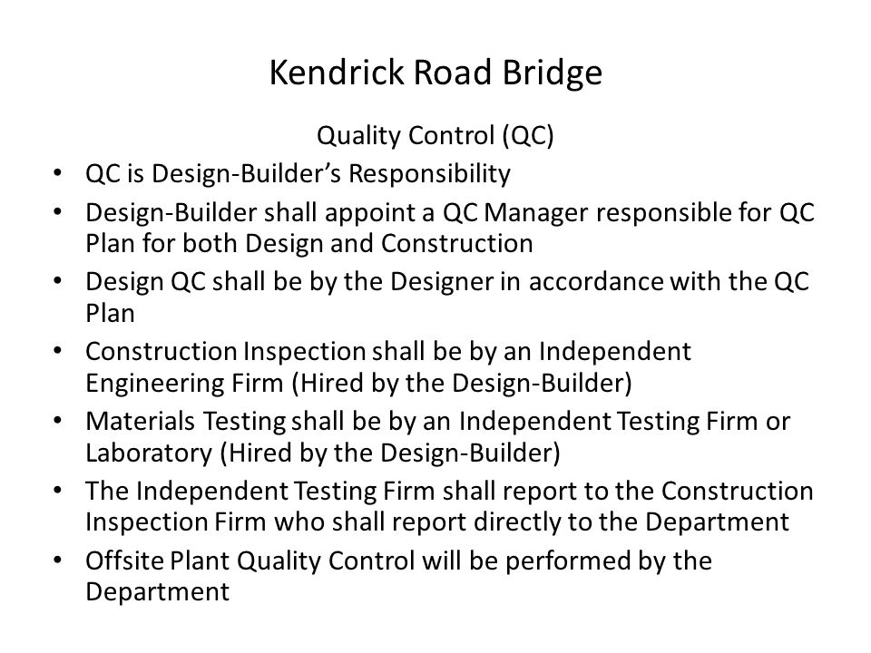 Kendrick Road Bridge Quality Control (QC) QC is Design-Builder's Responsibility Design-Builder shall appoint a QC Manager responsible for QC Plan for both Design and Construction Design QC shall be by the Designer in accordance with the QC Plan Construction Inspection shall be by an Independent Engineering Firm (Hired by the Design-Builder) Materials Testing shall be by an Independent Testing Firm or Laboratory (Hired by the Design-Builder) The Independent Testing Firm shall report to the Construction Inspection Firm who shall report directly to the Department Offsite Plant Quality Control will be performed by the Department