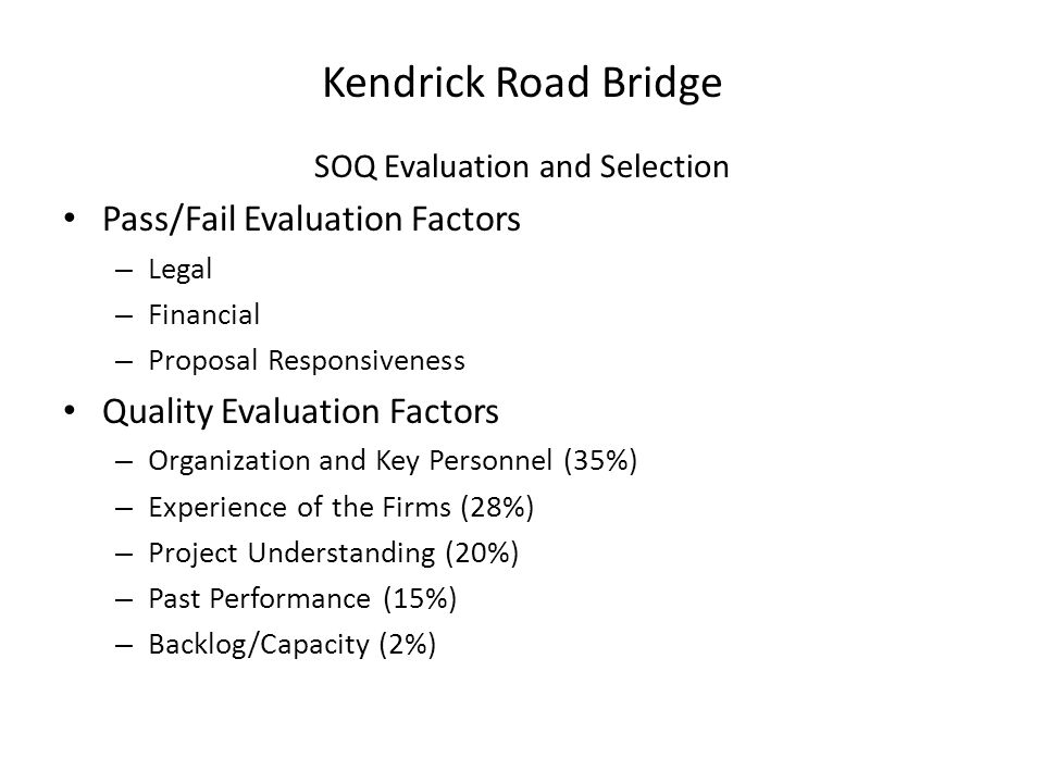 Kendrick Road Bridge SOQ Evaluation and Selection Pass/Fail Evaluation Factors – Legal – Financial – Proposal Responsiveness Quality Evaluation Factors – Organization and Key Personnel (35%) – Experience of the Firms (28%) – Project Understanding (20%) – Past Performance (15%) – Backlog/Capacity (2%)