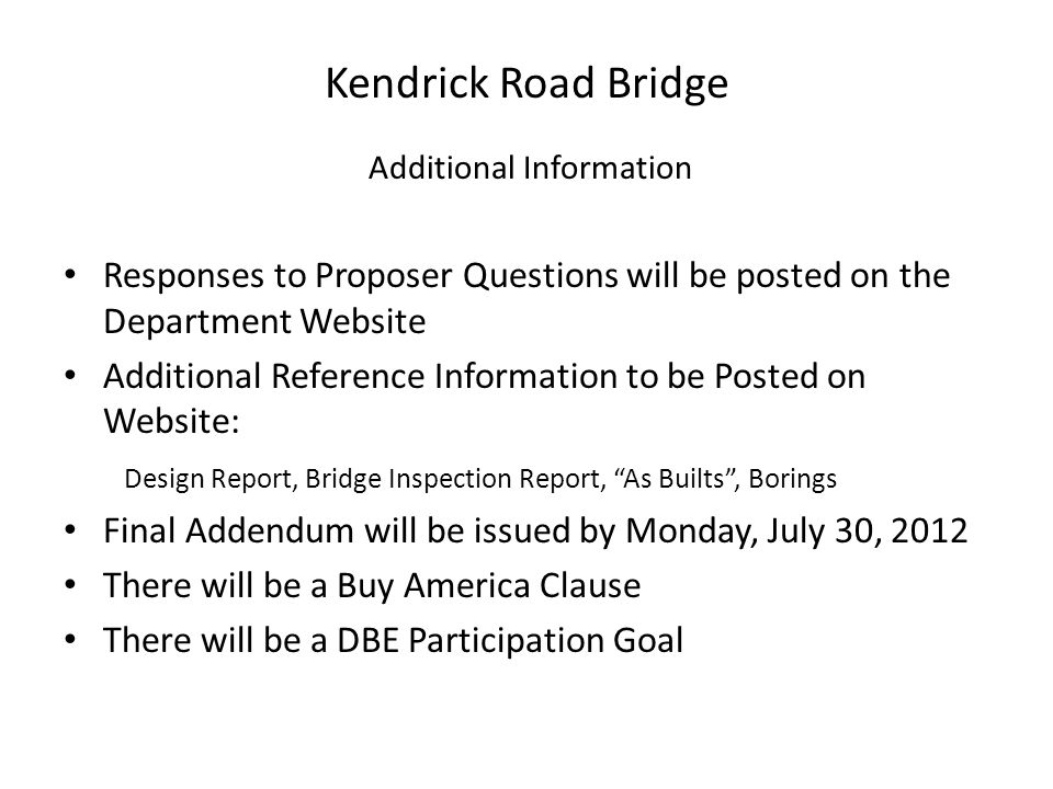 Kendrick Road Bridge Additional Information Responses to Proposer Questions will be posted on the Department Website Additional Reference Information to be Posted on Website: Design Report, Bridge Inspection Report, As Builts , Borings Final Addendum will be issued by Monday, July 30, 2012 There will be a Buy America Clause There will be a DBE Participation Goal