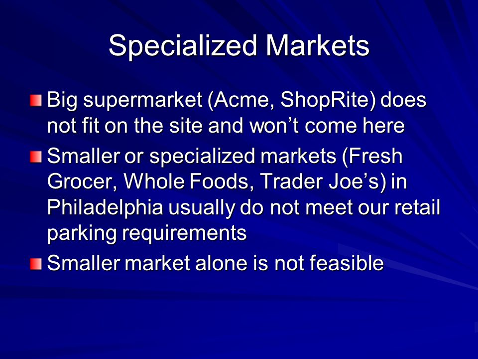 Specialized Markets Big supermarket (Acme, ShopRite) does not fit on the site and won't come here Smaller or specialized markets (Fresh Grocer, Whole Foods, Trader Joe's) in Philadelphia usually do not meet our retail parking requirements Smaller market alone is not feasible