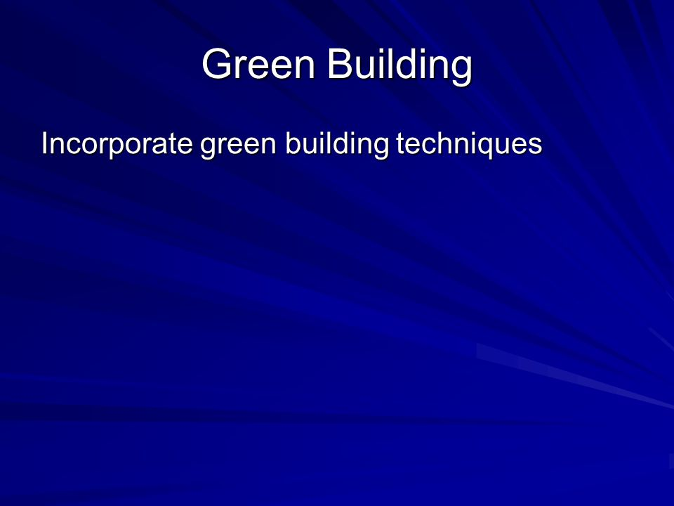 Green Building Incorporate green building techniques