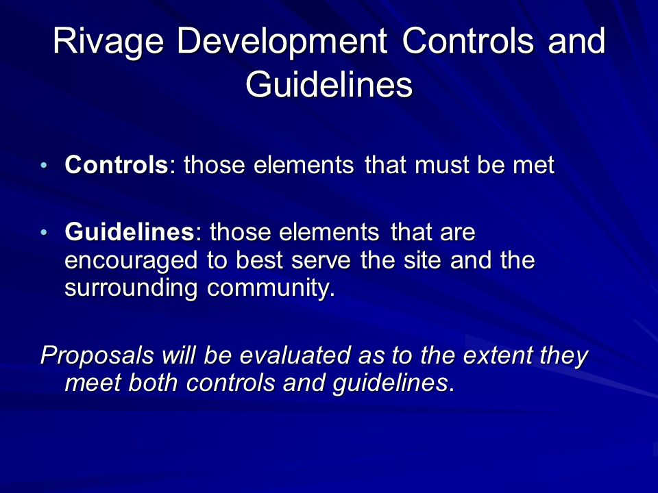 Rivage Development Controls and Guidelines Controls: those elements that must be met Controls: those elements that must be met Guidelines: those elements that are encouraged to best serve the site and the surrounding community.
