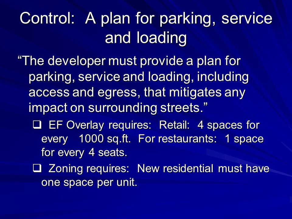 Control: A plan for parking, service and loading The developer must provide a plan for parking, service and loading, including access and egress, that mitigates any impact on surrounding streets.  EF Overlay requires: Retail: 4 spaces for every 1000 sq.ft.