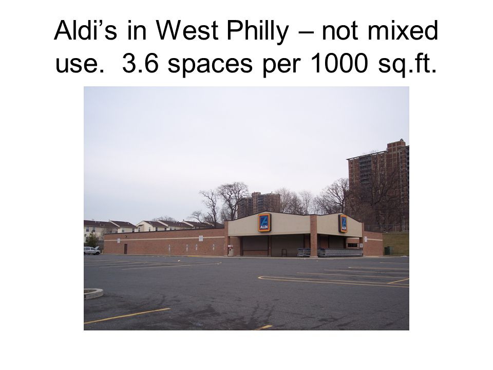 Aldi's in West Philly – not mixed use. 3.6 spaces per 1000 sq.ft.