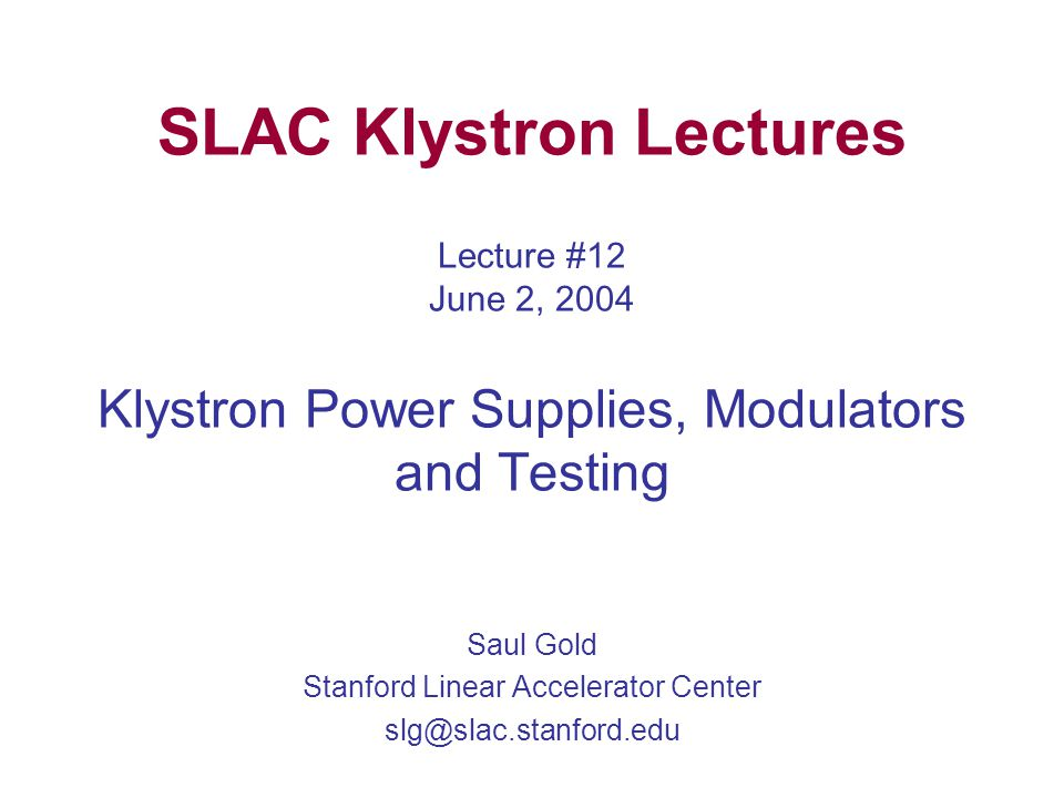 SLAC Klystron Lectures Lecture #12 June 2, 2004 Klystron Power Supplies, Modulators and Testing Saul Gold Stanford Linear Accelerator Center slg@slac.stanford.edu