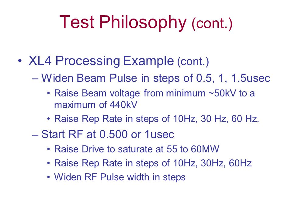 Test Philosophy (cont.) XL4 Processing Example (cont.) –Widen Beam Pulse in steps of 0.5, 1, 1.5usec Raise Beam voltage from minimum ~50kV to a maximum of 440kV Raise Rep Rate in steps of 10Hz, 30 Hz, 60 Hz.