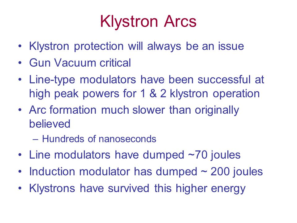 Klystron Arcs Klystron protection will always be an issue Gun Vacuum critical Line-type modulators have been successful at high peak powers for 1 & 2 klystron operation Arc formation much slower than originally believed –Hundreds of nanoseconds Line modulators have dumped ~70 joules Induction modulator has dumped ~ 200 joules Klystrons have survived this higher energy