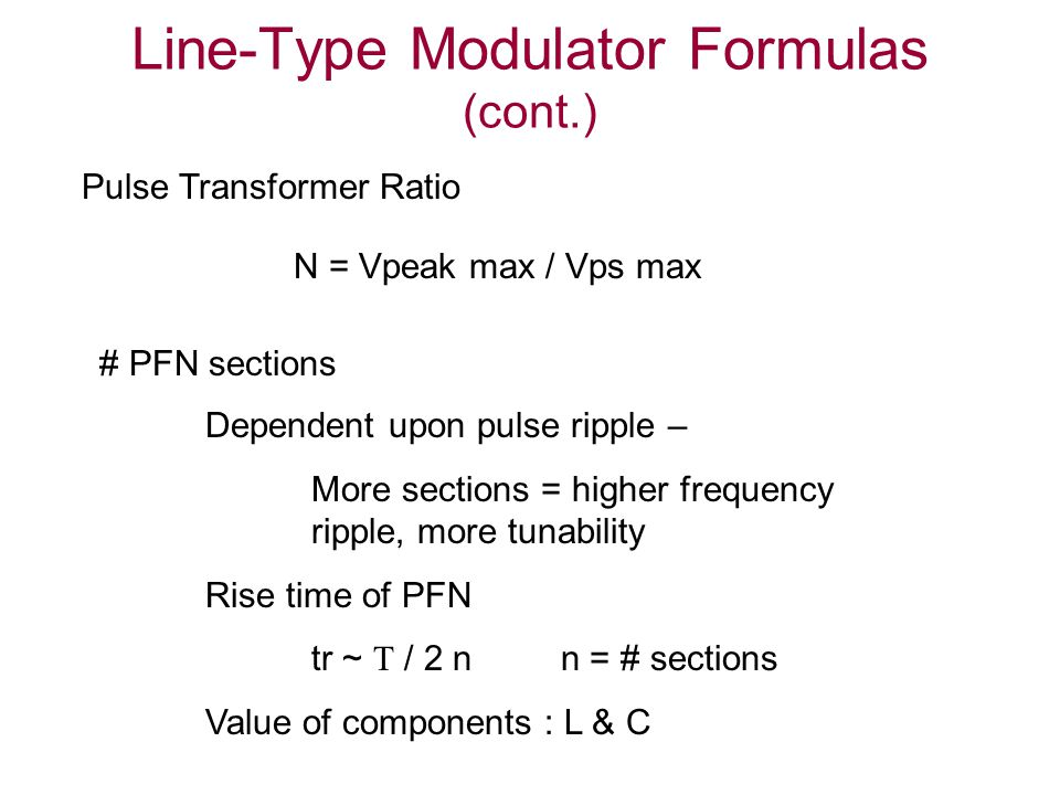Line-Type Modulator Formulas (cont.) N = Vpeak max / Vps max Pulse Transformer Ratio # PFN sections Dependent upon pulse ripple – More sections = higher frequency ripple, more tunability Rise time of PFN tr ~  / 2 n n = # sections Value of components : L & C