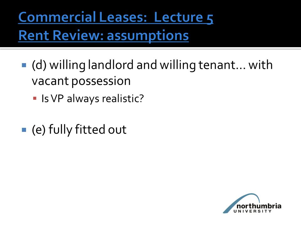 (d) willing landlord and willing tenant… with vacant possession  Is VP always realistic.