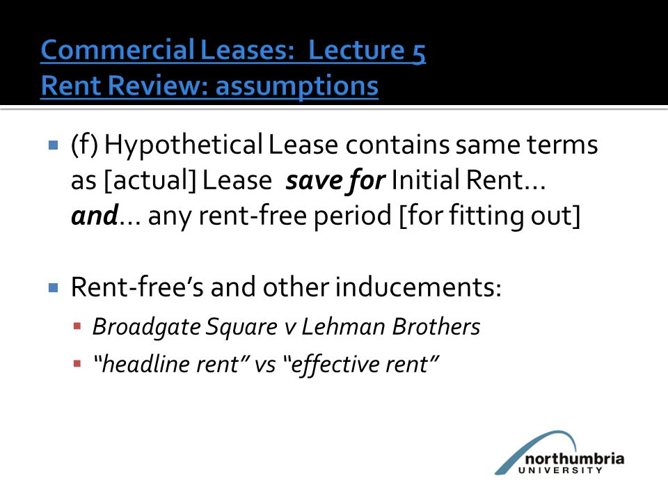  (f) Hypothetical Lease contains same terms as [actual] Lease save for Initial Rent… and… any rent-free period [for fitting out]  Rent-free's and other inducements:  Broadgate Square v Lehman Brothers  headline rent vs effective rent