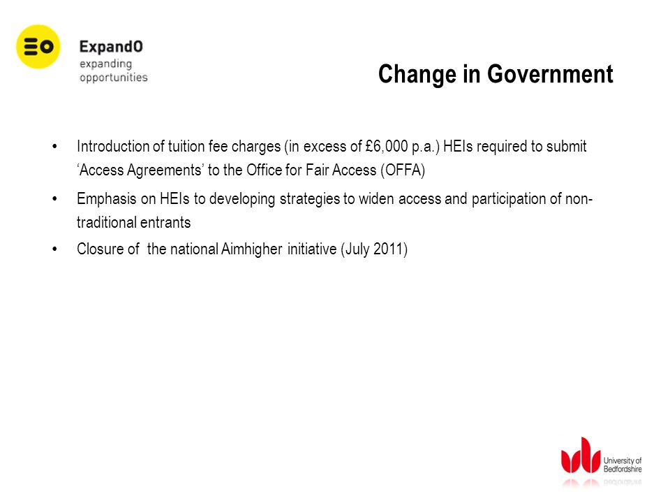 Change in Government Introduction of tuition fee charges (in excess of £6,000 p.a.) HEIs required to submit 'Access Agreements' to the Office for Fair Access (OFFA) Emphasis on HEIs to developing strategies to widen access and participation of non- traditional entrants Closure of the national Aimhigher initiative (July 2011)