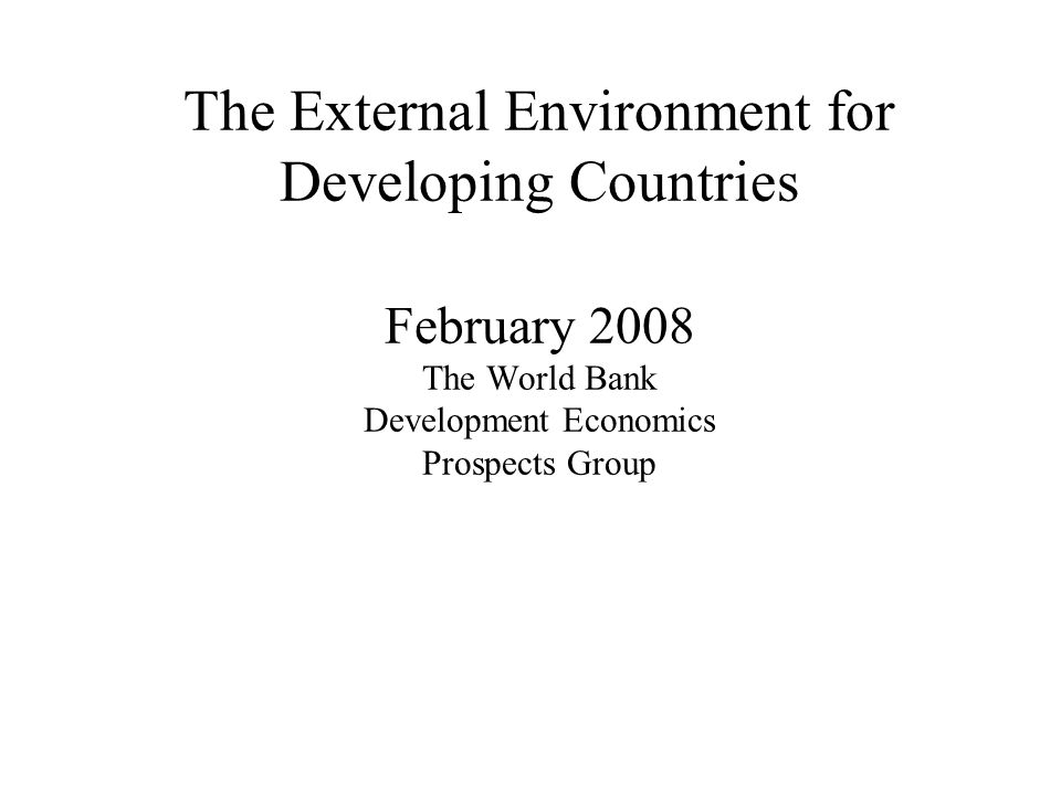 The External Environment for Developing Countries February 2008 The World Bank Development Economics Prospects Group