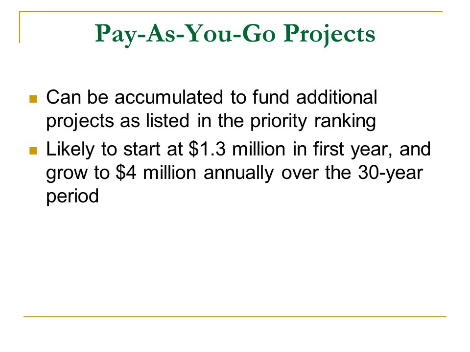 Pay-As-You-Go Projects Can be accumulated to fund additional projects as listed in the priority ranking Likely to start at $1.3 million in first year, and grow to $4 million annually over the 30-year period