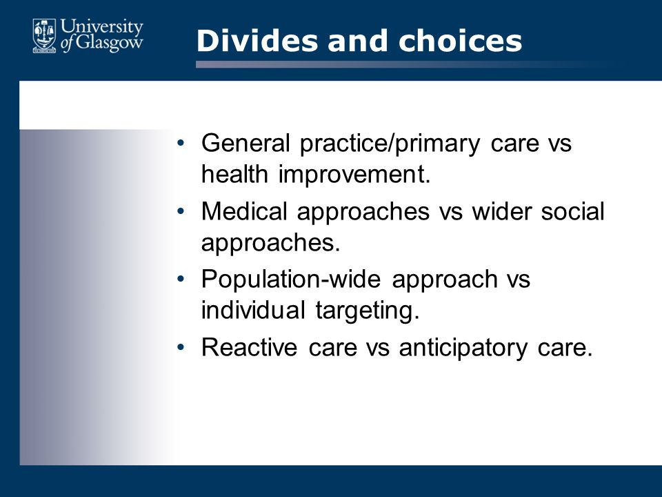 Divides and choices General practice/primary care vs health improvement. Medical approaches vs wider social approaches. Population-wide approach vs in
