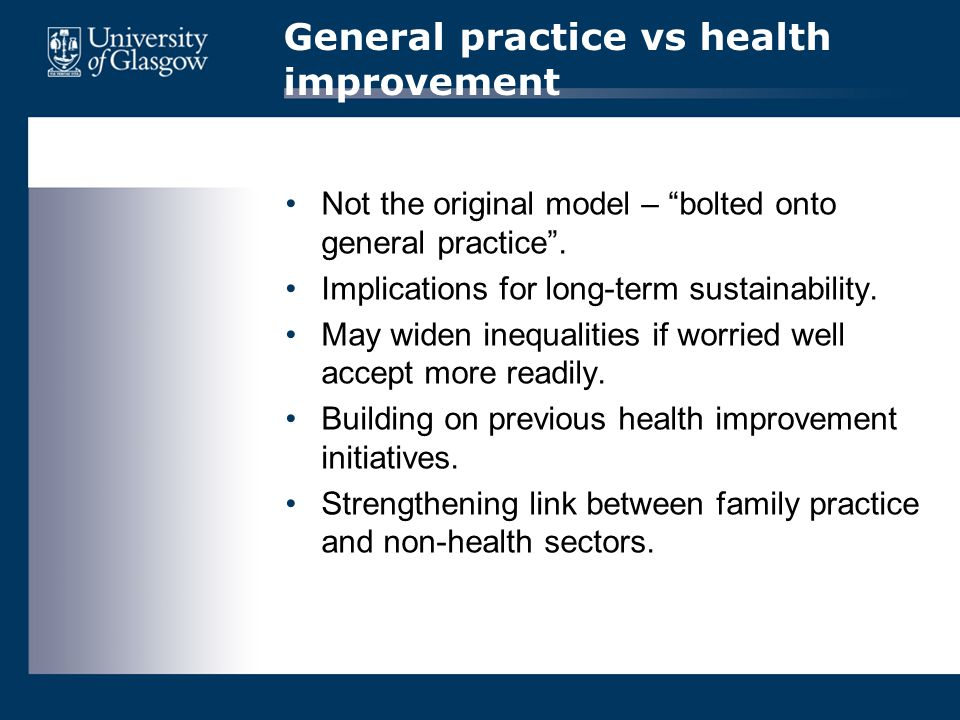 "General practice vs health improvement Not the original model – ""bolted onto general practice"". Implications for long-term sustainability. May widen i"