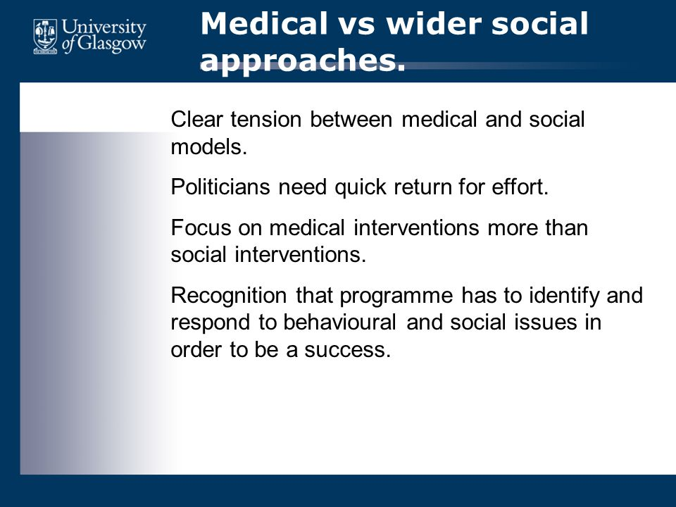 Medical vs wider social approaches. Clear tension between medical and social models. Politicians need quick return for effort. Focus on medical interv