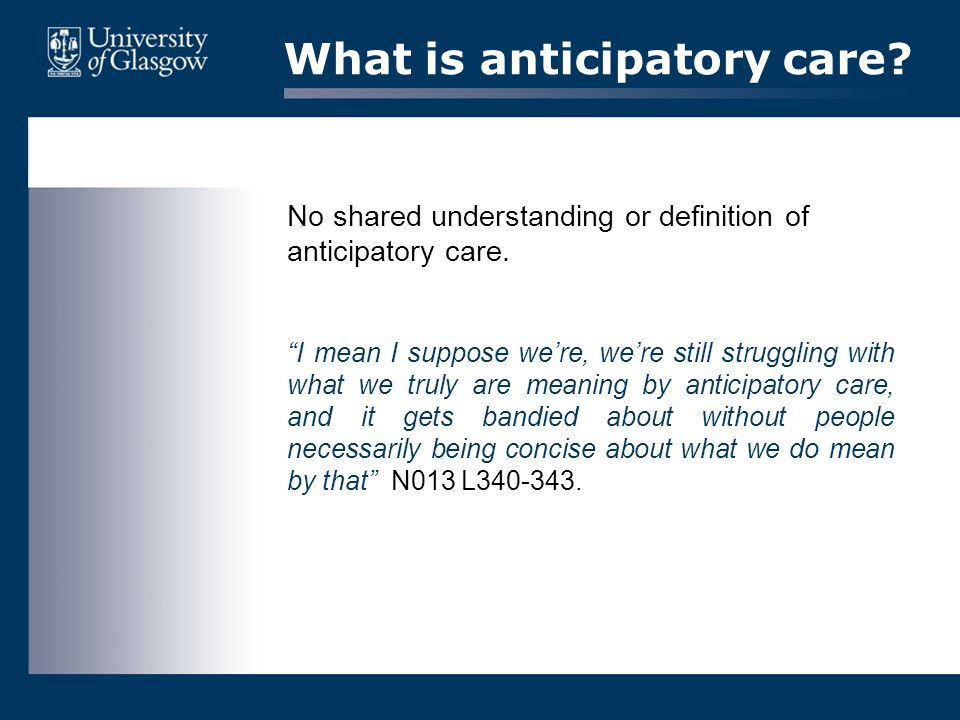 "What is anticipatory care? No shared understanding or definition of anticipatory care. ""I mean I suppose we're, we're still struggling with what we tr"