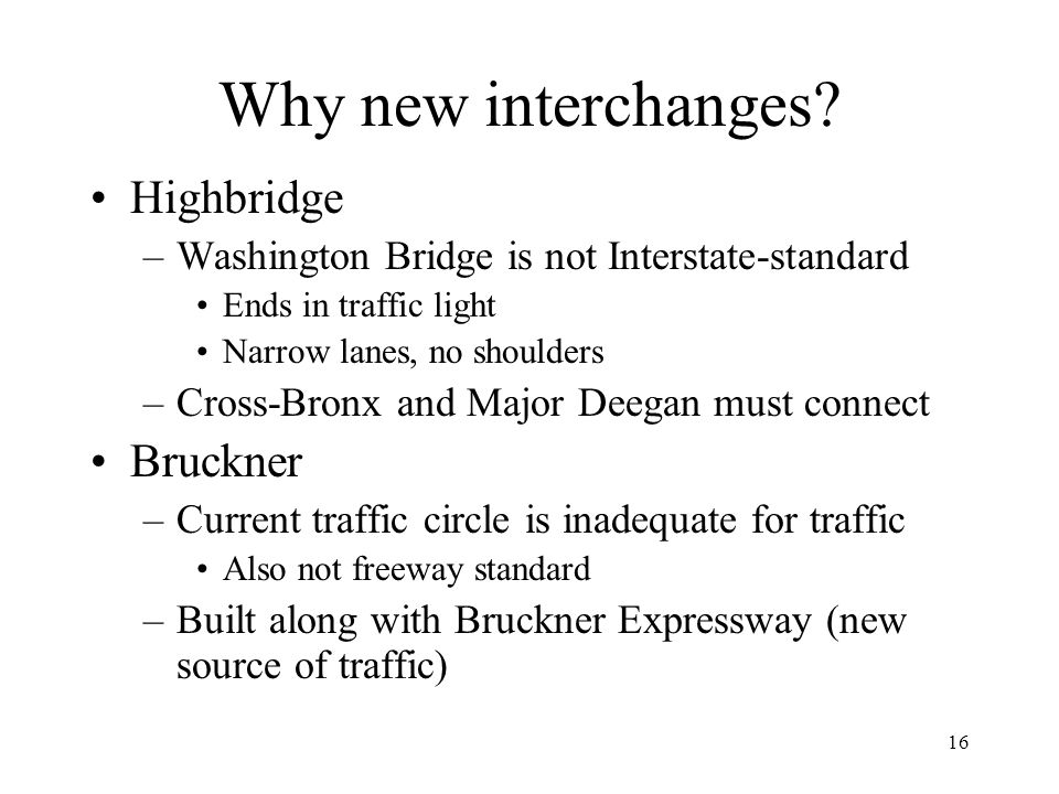 16 Why new interchanges? Highbridge –Washington Bridge is not Interstate-standard Ends in traffic light Narrow lanes, no shoulders –Cross-Bronx and Ma