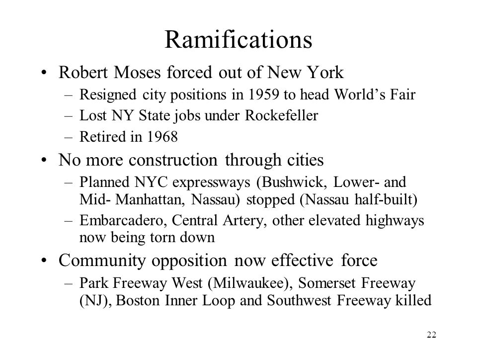 22 Ramifications Robert Moses forced out of New York –Resigned city positions in 1959 to head World's Fair –Lost NY State jobs under Rockefeller –Reti