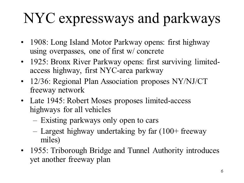6 NYC expressways and parkways 1908: Long Island Motor Parkway opens: first highway using overpasses, one of first w/ concrete 1925: Bronx River Parkway opens: first surviving limited- access highway, first NYC-area parkway 12/36: Regional Plan Association proposes NY/NJ/CT freeway network Late 1945: Robert Moses proposes limited-access highways for all vehicles –Existing parkways only open to cars –Largest highway undertaking by far (100+ freeway miles) 1955: Triborough Bridge and Tunnel Authority introduces yet another freeway plan