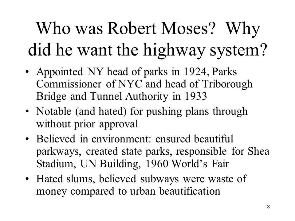 8 Who was Robert Moses? Why did he want the highway system? Appointed NY head of parks in 1924, Parks Commissioner of NYC and head of Triborough Bridg