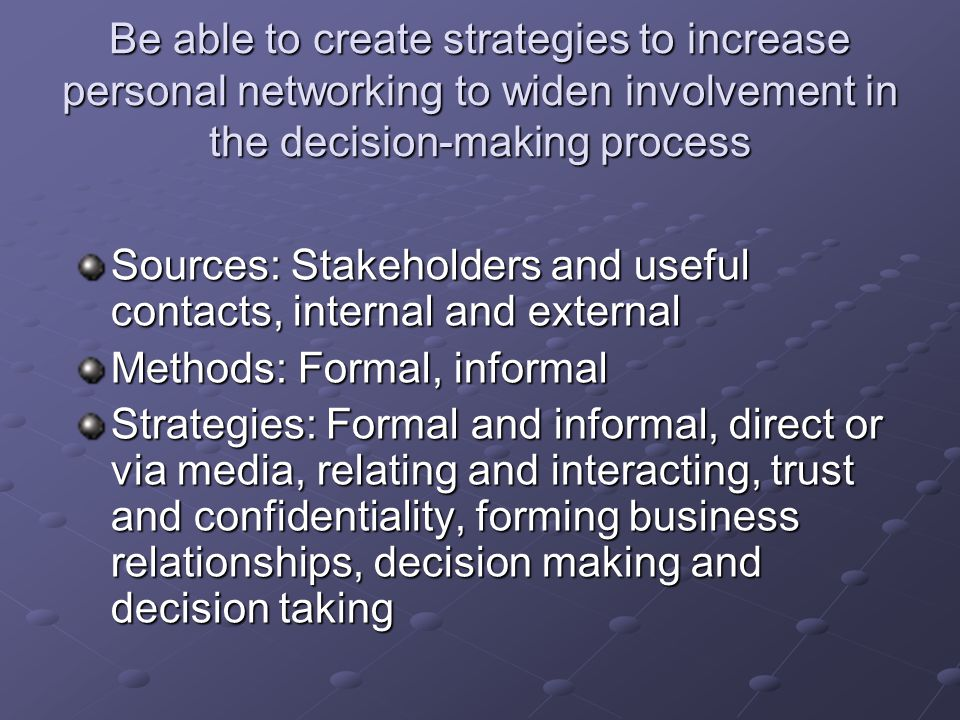 Be able to create strategies to increase personal networking to widen involvement in the decision-making process Sources: Stakeholders and useful cont
