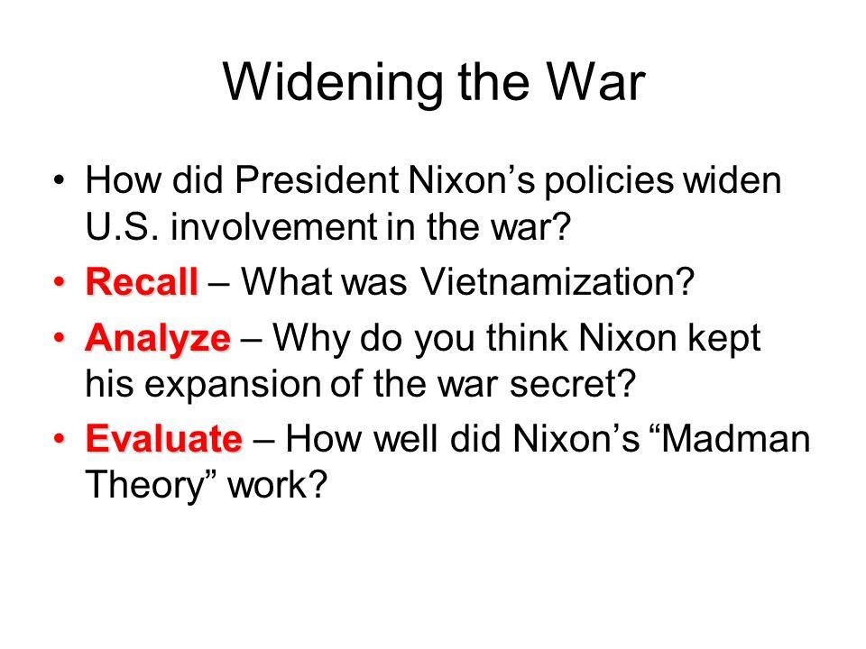 Widening the War How did President Nixon's policies widen U.S. involvement in the war? RecallRecall – What was Vietnamization? AnalyzeAnalyze – Why do