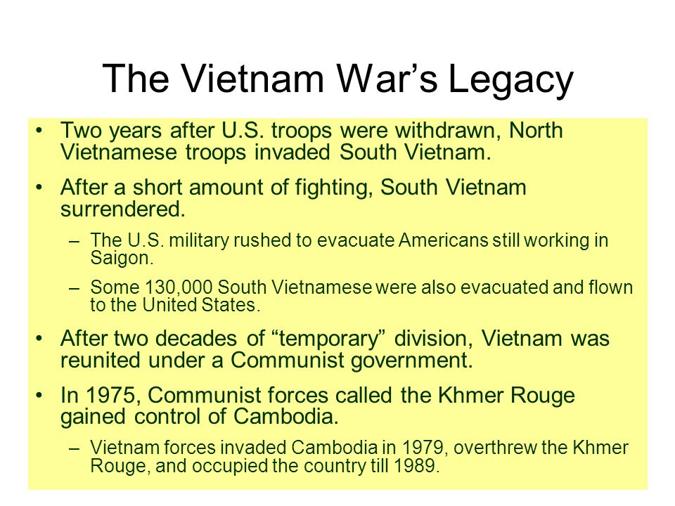 The Vietnam War's Legacy Two years after U.S. troops were withdrawn, North Vietnamese troops invaded South Vietnam. After a short amount of fighting,