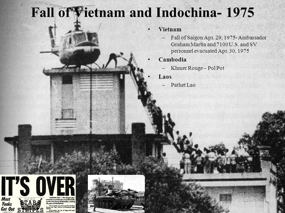 Fall of Vietnam and Indochina- 1975 Vietnam –Fall of Saigon Apr. 29, 1975- Ambassador Graham Martin and 7100 U.S. and SV personnel evacuated Apr. 30,