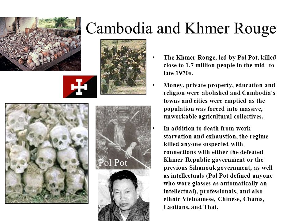 Cambodia and Khmer Rouge The Khmer Rouge, led by Pol Pot, killed close to 1.7 million people in the mid- to late 1970s. Money, private property, educa