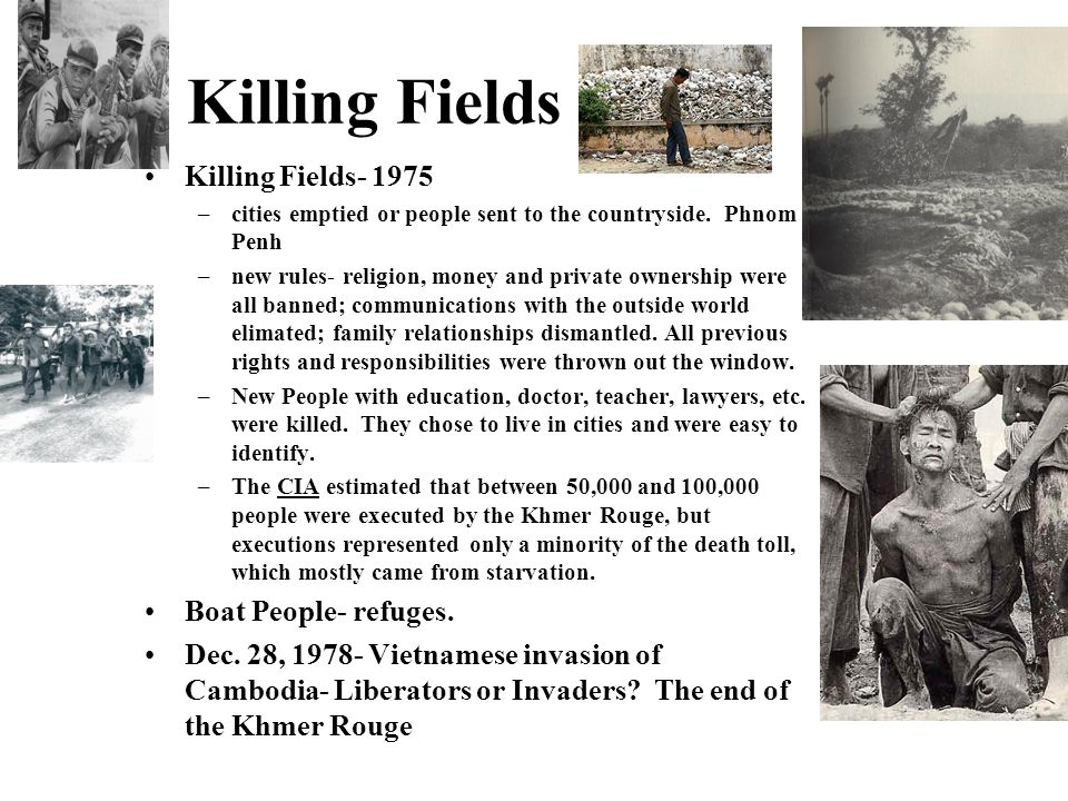 Killing Fields Killing Fields- 1975 –cities emptied or people sent to the countryside. Phnom Penh –new rules- religion, money and private ownership we