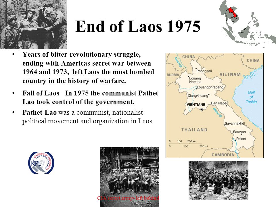 End of Laos 1975 Years of bitter revolutionary struggle, ending with Americas secret war between 1964 and 1973, left Laos the most bombed country in the history of warfare.
