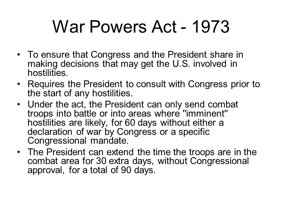 War Powers Act - 1973 To ensure that Congress and the President share in making decisions that may get the U.S. involved in hostilities. Requires the