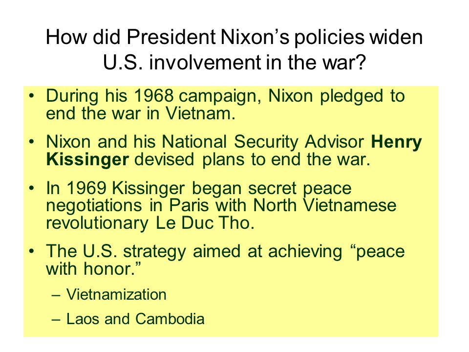 How did President Nixon's policies widen U.S. involvement in the war? During his 1968 campaign, Nixon pledged to end the war in Vietnam. Nixon and his