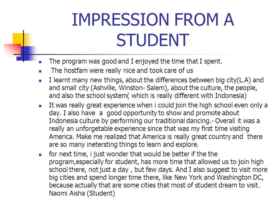 IMPRESSION FROM A STUDENT The program was good and I enjoyed the time that I spent. The hostfam were really nice and took care of us I learnt many new