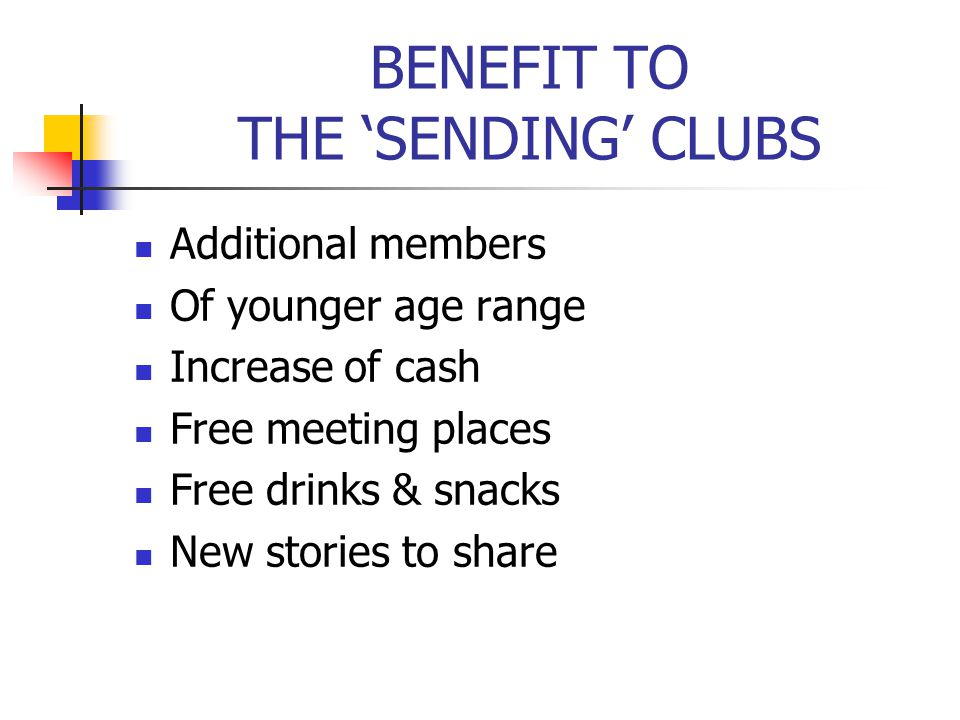 BENEFIT TO THE 'SENDING' CLUBS Additional members Of younger age range Increase of cash Free meeting places Free drinks & snacks New stories to share