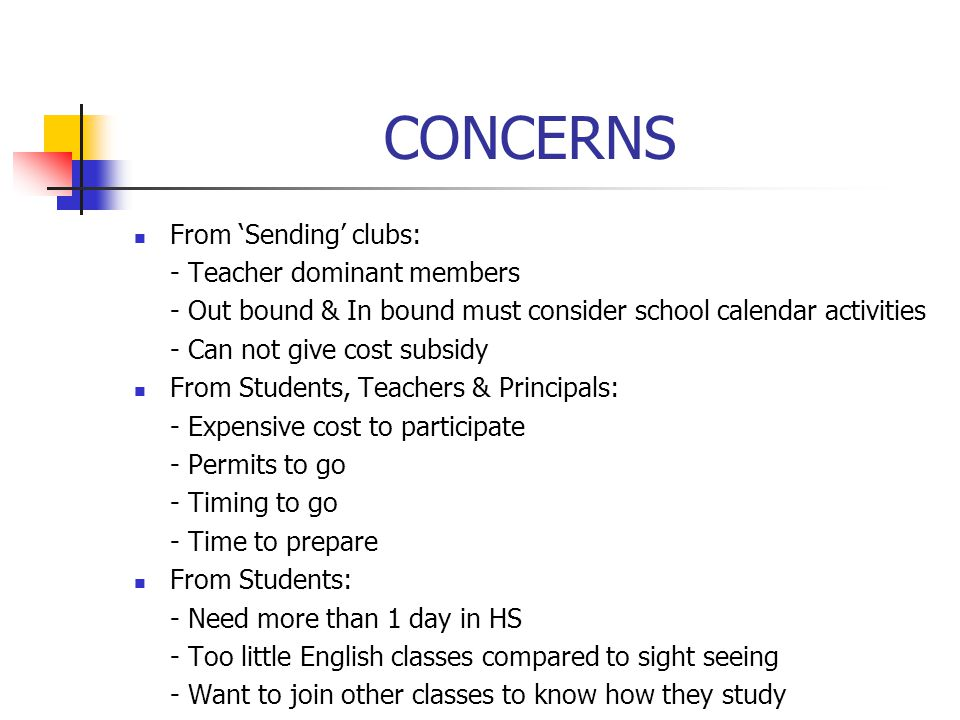 CONCERNS From 'Sending' clubs: - Teacher dominant members - Out bound & In bound must consider school calendar activities - Can not give cost subsidy From Students, Teachers & Principals: - Expensive cost to participate - Permits to go - Timing to go - Time to prepare From Students: - Need more than 1 day in HS - Too little English classes compared to sight seeing - Want to join other classes to know how they study