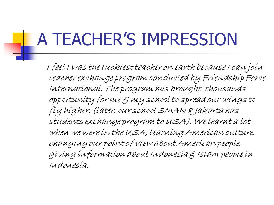 A TEACHER'S IMPRESSION I feel I was the luckiest teacher on earth because I can join teacher exchange program conducted by Friendship Force Internatio