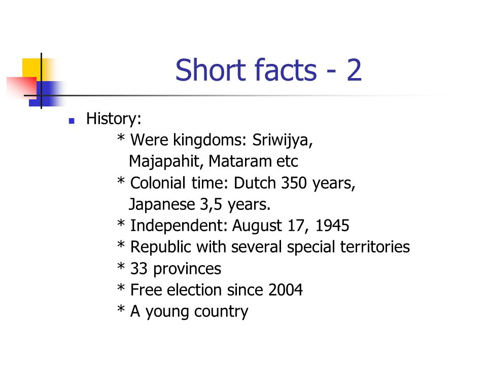 Short facts - 2 History: * Were kingdoms: Sriwijya, Majapahit, Mataram etc * Colonial time: Dutch 350 years, Japanese 3,5 years. * Independent: August
