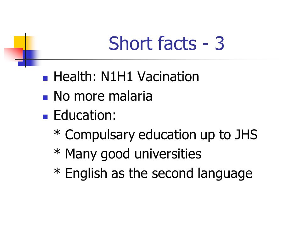 Short facts - 3 Health: N1H1 Vacination No more malaria Education: * Compulsary education up to JHS * Many good universities * English as the second l