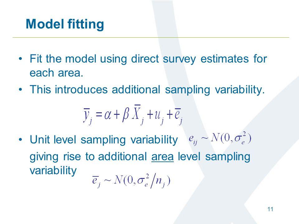 11 Model fitting Fit the model using direct survey estimates for each area. This introduces additional sampling variability. Unit level sampling varia
