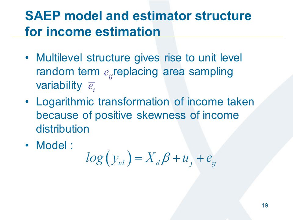 19 SAEP model and estimator structure for income estimation Multilevel structure gives rise to unit level random term replacing area sampling variabil