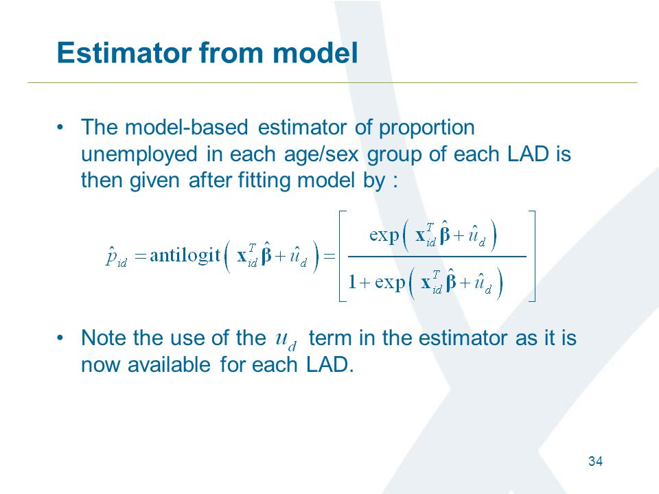 34 Estimator from model The model-based estimator of proportion unemployed in each age/sex group of each LAD is then given after fitting model by : No