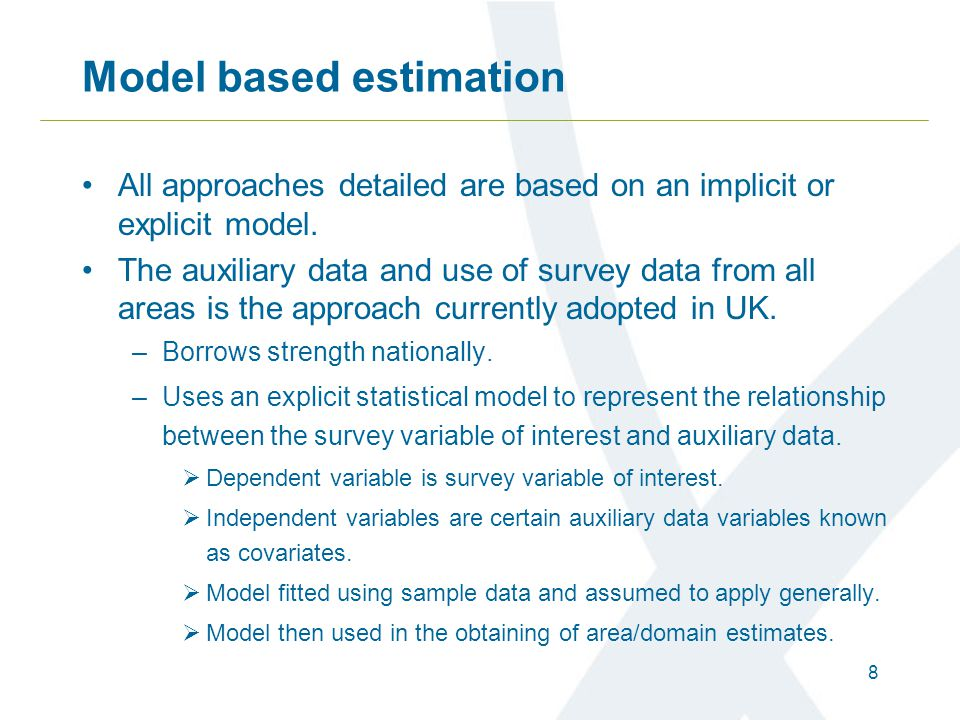 8 Model based estimation All approaches detailed are based on an implicit or explicit model. The auxiliary data and use of survey data from all areas