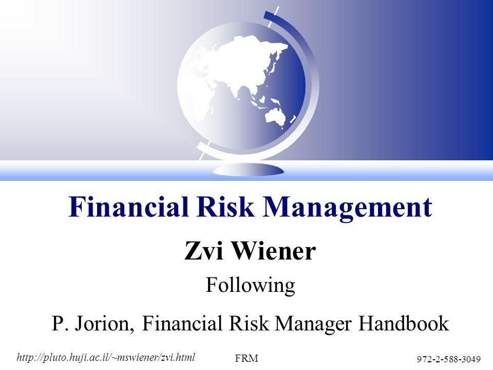 http://pluto.huji.ac.il/~mswiener/zvi.html 972-2-588-3049 FRM Zvi Wiener Following P. Jorion, Financial Risk Manager Handbook Financial Risk Managemen