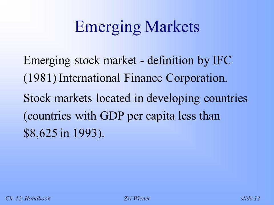 Ch. 12, HandbookZvi Wiener slide 13 Emerging Markets Emerging stock market - definition by IFC (1981) International Finance Corporation. Stock markets