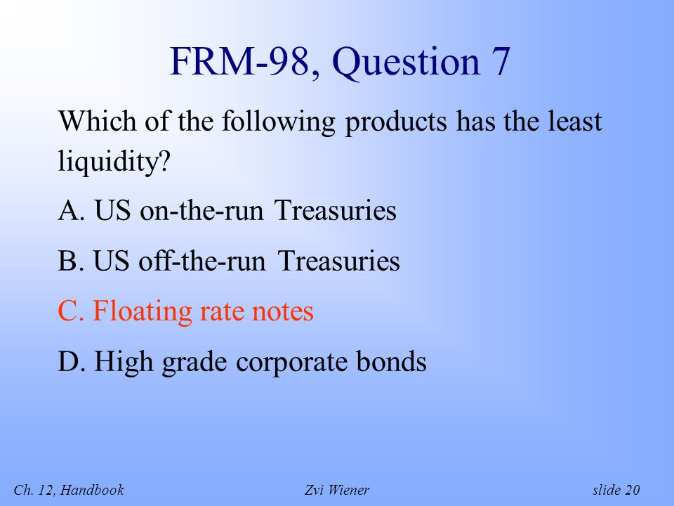 Ch. 12, HandbookZvi Wiener slide 20 FRM-98, Question 7 Which of the following products has the least liquidity? A. US on-the-run Treasuries B. US off-